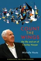 Count the Wings - The Life and Art of Charley Harper ebook by Michelle Houts