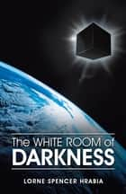 The White Room of Darkness ebook by Lorne Spencer Hrabia
