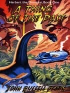 A Thing of the Past - Herbert the Dinosaur, Book One ebook by John Russell Fearn