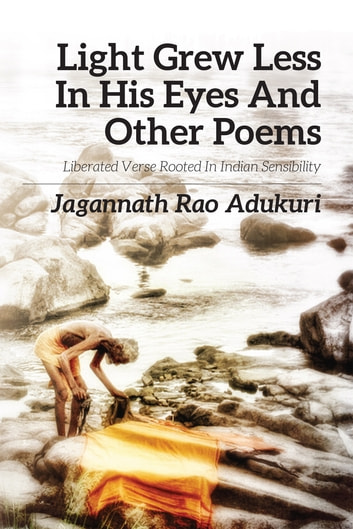 Light grew less in his eyes and other poems - Liberated Verse Rooted in Indian Sensibility ebook by Jagannath Rao Adukuri