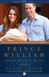 Prince William - The Man Who Will Be King ebook by Penny Junor