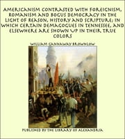 Americanism Contrasted with Foreignism, Romanism and Bogus Democracy in the Light of Reason, History and Scripture; In which Certain Demagogues in Tennessee, and Elsewhere are Shown Up in Their True Colors ebook by William Gannaway Brownlow