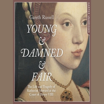 Young and Damned and Fair: The Life and Tragedy of Catherine Howard at the Court of Henry VIII audiobook by Gareth Russell