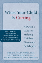 When Your Child is Cutting - A Parent's Guide to Helping Children Overcome Self-Injury ebook by Sony Khemlani-Patel, PhD,Merry McVey-Noble, PhD,Fugen Neziroglu, PhD, ABBP, ABPP