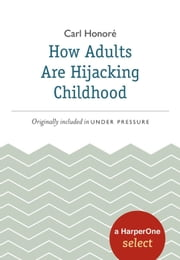 How Adults Are Hijacking Childhood - A HarperOne Select ebook by Carl Honore