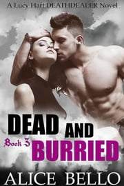 Dead and Buried: A Lucy Hart Deathdealer Novel (Book Three) ebook by Alice Bello