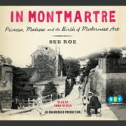 In Montmartre - Picasso, Matisse and the Birth of Modernist Art audiobook by Sue Roe