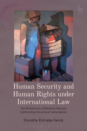 Human Security and Human Rights under International Law - The Protections Offered to Persons Confronting Structural Vulnerability ebook by Dr Dorothy Estrada-Tanck