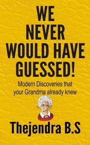 We Never Would Have Guessed!: Modern Discoveries That Your Grandma Already Knew ebook by Thejendra B.S