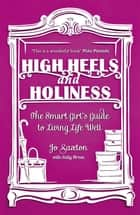 High Heels and Holiness - The Smart Girl's Guide to Living Life Well ebook by Jo Saxton, Sally Breen