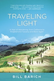 Traveling Light - A Year of Wandering, from California to England and Tuscany and Back Again ebook by Bill Barich