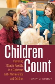 Children Count - Exploring What is Possible in a Classroom with Mathematics and Children ebook by Mary M. Stordy