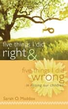 Five Things I Did Right & Five Things I Did Wrong In Raising Our Children ebook by Sarah Maddox
