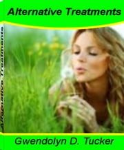 Alternative Treatments - A Natural Approach To Healing The Body With This Definitive Guide On Liver Cancer Treatment, Western Medicine, Cervical Cancer Prevention, How To Boost Your Energy Instantly, Mind, Body and Spirit ebook by Gwendolyn D. Tucker