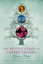 The Reeducation of Cherry Truong - A Novel ebook by Aimee Phan