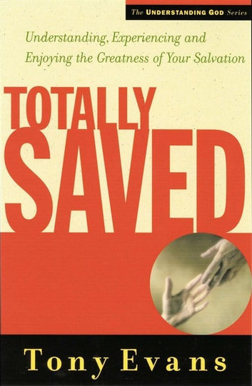 Totally Saved - Understanding, Experiencing, and Enjoying the Greatness of Your Salvation ebook by Tony Evans