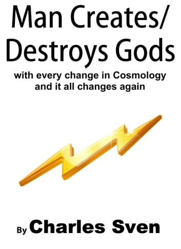 Man Creates/Destroys Gods With Every Change In Cosmology And It All Changes Again ebook by Charles Sven