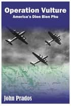 Operation Vulture - America's Dien Bien Phu ebook by John Prados