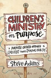 Children's Ministry on Purpose - A Purpose-Driven Approach to Lead Kids toward Spiritual Health ebook by Steven J. Adams