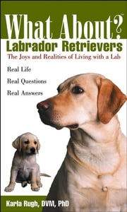 What About Labrador Retrievers - The Joy and Realities of Living with a Lab ebook by Karla Rugh DVM, PhD