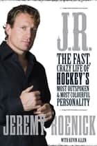 J.R. - The Fast, Crazy Life of Hockey's Most Outspoken and Most Colourful Personality ebook by Jeremy Roenick, Kevin Allen