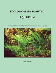 Ecology of the Planted Aquarium - A Practical Manual and Scientific Treatis ebook by Diana Louise Walstad