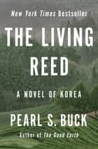 The Living Reed - A Novel of Korea 電子書籍 by Pearl S. Buck