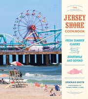 The Jersey Shore Cookbook - Fresh Summer Flavors from the Boardwalk and Beyond ebook by Deborah Smith,Thomas Robert Clarke