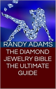 The Diamond Jewelry Bible: The Ultimate Guide ebook by Randy Adams