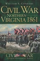 Civil War Northern Virginia 1861 ebook by William S. Connery