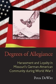 Degrees of Allegiance - Harassment and Loyalty in Missouri's German-American Community during World War I ebook by Petra DeWitt