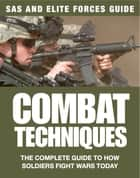 Combat Techniques - The Complete Guide to How Soldiers Fight Wars Today ebook by
