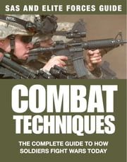 Combat Techniques - The Complete Guide to How Soldiers Fight Wars Today ebook by Chris McNab,Martin J Dougherty