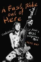A Fast Ride Out of Here - Confessions of Rock's Most Dangerous Man ebook by Pete Way, Paul Rees