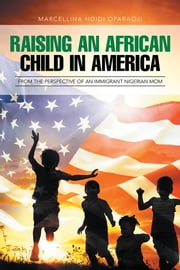 Raising an African Child in America: From the Perspective of an Immigrant Nigerian Mom ebook by Marcellina Ndidi Oparaoji