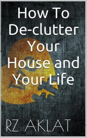 How To De-clutter Your House and Your Life ebook by RZ Aklat