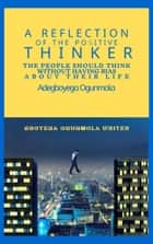 A Reflection of the Positive Thinker - The People Should Think Without Having Bias About Their Life ebook by Adegboyega Ogunmola
