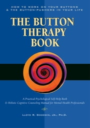 Button Therapy - The Button Therapy Book: How to Work on Your Buttons and the Button-Pushers in Your Life -- A Practical Psychological Self-Help Book & Holistic Cognitive Counseling Manual for Mental Health Professionals ebook by Lloyd R. Goodwin, Jr., PH. D.