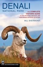 Denali National Park - The Complete Visitors Guide to the Mountain, Wildlife, and Year-Round Outdoor Activities ebook by Bill Sherwonit