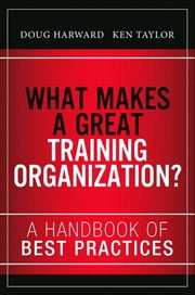 What Makes a Great Training Organization? - A Handbook of Best Practices ebook by Doug Harward,Ken Taylor,Russ Hall