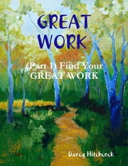 Great Work (Part 1): Finding Your Great Work ebook by Darcy Hitchcock