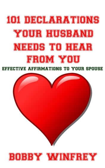101 Declarations Your Husband Needs To Hear From You: Effective Affirmations to Your Spouse ebook by Bobby Winfrey