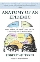 Anatomy of an Epidemic - Magic Bullets, Psychiatric Drugs, and the Astonishing Rise of Mental Illness in America ebook by Robert Whitaker