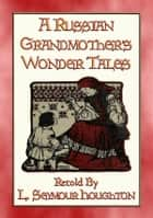 A RUSSIAN GRANDMOTHER'S WONDER TALES - 50 Children's Bedtime Stories - More folklore from Mother Russia ebook by Anon E. Mouse, Retold by L Seymour Houghton