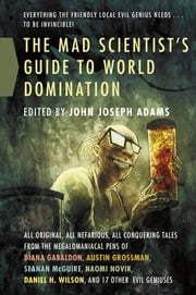 The Mad Scientist's Guide to World Domination - Original Short Fiction for the Modern Evil Genius ebook by John Joseph Adams