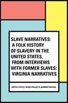 Slave Narratives: a Folk History of Slavery in the United States, From Interviews with Former Slaves: Virginia Narratives ebook by United States. Work Projects Administration