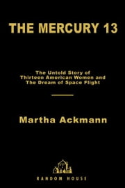 The Mercury 13 - The Untold Story of Thirteen American Women and the Dream of Space Flight ebook by Martha Ackmann