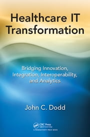 Healthcare IT Transformation - Bridging Innovation, Integration, Interoperability, and Analytics ebook by John C. Dodd
