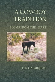 A Cowboy Tradition - Poems from the Heart ebook by T. K. Galarneau