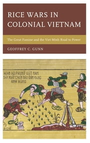 Rice Wars in Colonial Vietnam - The Great Famine and the Viet Minh Road to Power ebook by Geoffrey C. Gunn